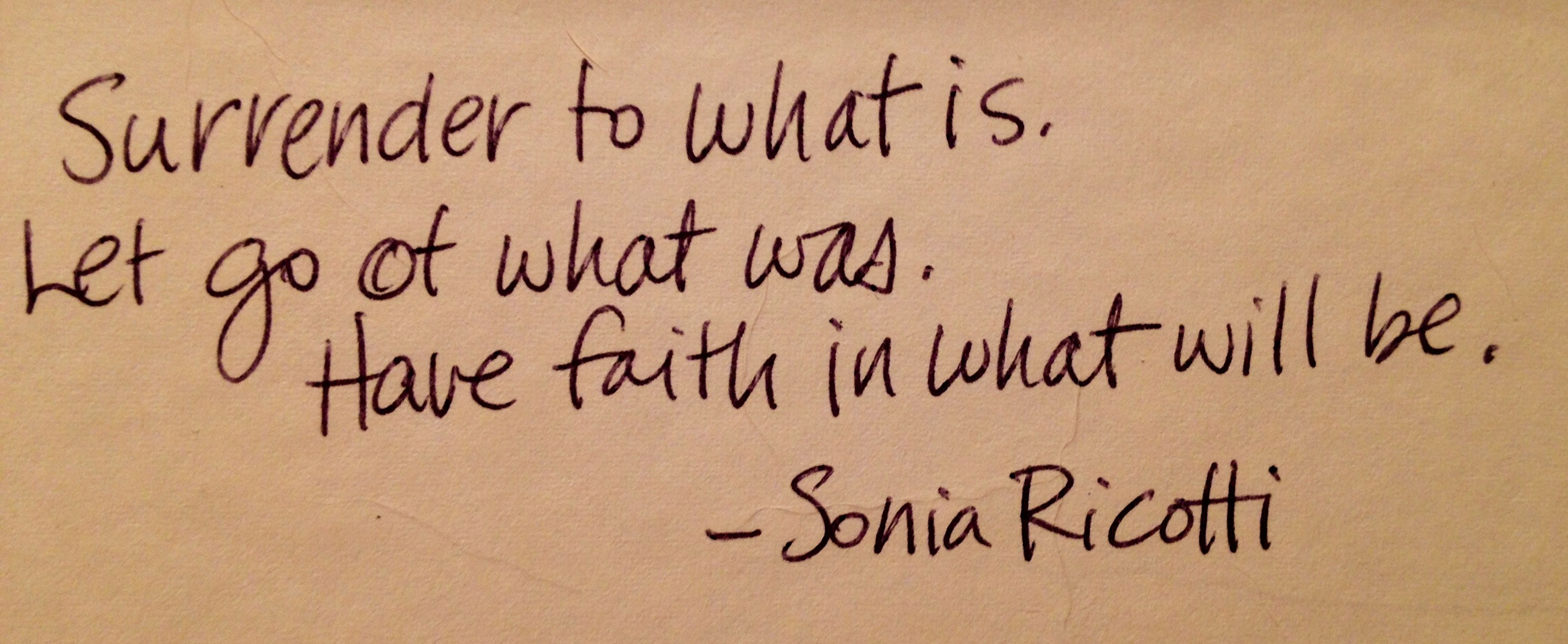 """quote """"surrender to what is. Let go of what was. Have faith in what will be."""" —Sonia Ricotti"""